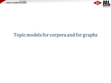 Topic models for corpora and for graphs. Motivation Social graphs seem to have –some aspects of randomness small diameter, giant connected components,..