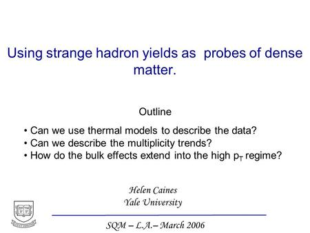 Helen Caines Yale University SQM – L.A.– March 2006 Using strange hadron yields as probes of dense matter. Outline Can we use thermal models to describe.