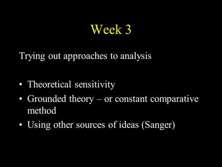 Week 3 Trying out approaches to analysis Theoretical sensitivity Grounded theory – or constant comparative method Using other sources of ideas (Sanger)