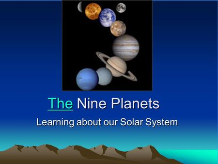 TheThe Nine Planets The Learning about our Solar System.