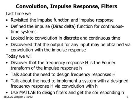 EECS 20 Chapter 9 Part 21 Convolution, Impulse Response, Filters Last time we Revisited the impulse function and impulse response Defined the impulse (Dirac.
