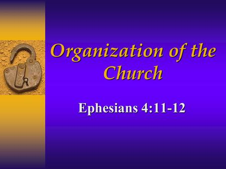 "Organization of the Church Ephesians 4:11-12. Owner  ""My church"" Matthew 16:18  ""church of the living God"" 1 Timothy 3:15  ""take care of the church."
