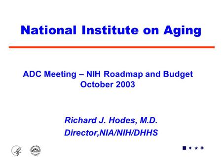 National Institute on Aging Richard J. Hodes, M.D. Director,NIA/NIH/DHHS ADC Meeting – NIH Roadmap and Budget October 2003.