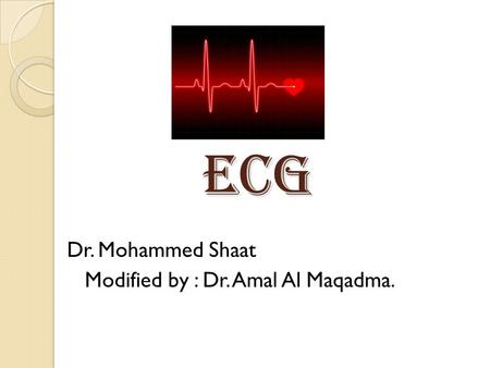 ECG Dr. Mohammed Shaat Modified by : Dr. Amal Al Maqadma.