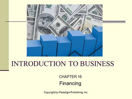 Copyright by Paradigm Publishing, Inc. INTRODUCTION TO BUSINESS CHAPTER 16 Financing.