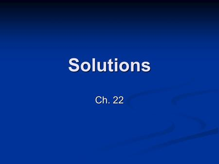 Solutions Ch. 22. What is a solution? Solution: mixture that is same throughout Solution: mixture that is same throughout HOMOGENEOUS HOMOGENEOUS Solute: