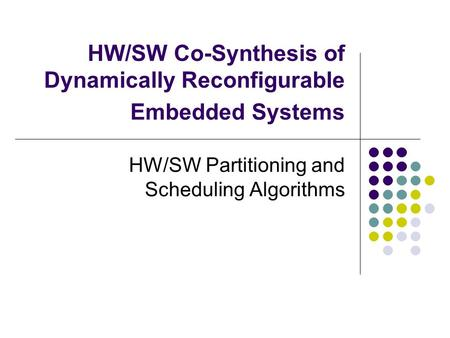 HW/SW Co-Synthesis of Dynamically Reconfigurable Embedded Systems HW/SW Partitioning and Scheduling Algorithms.