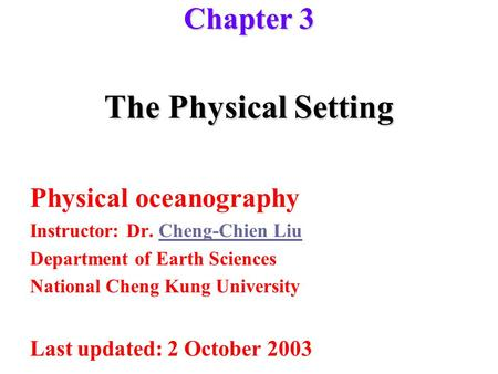 The Physical Setting Physical oceanography Instructor: Dr. Cheng-Chien LiuCheng-Chien Liu Department of Earth Sciences National Cheng Kung University Last.