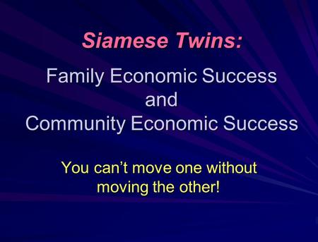 Siamese Twins: Family Economic Success and Community Economic Success You can't move one without moving the other!