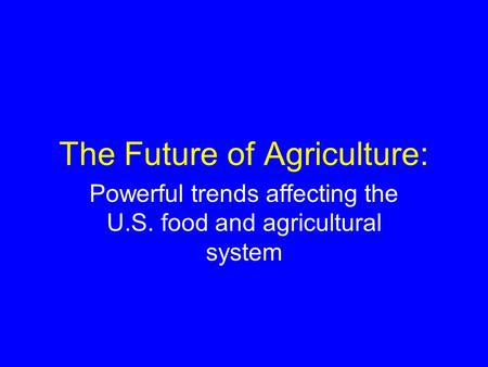 The Future of Agriculture: Powerful trends affecting the U.S. food and agricultural system.