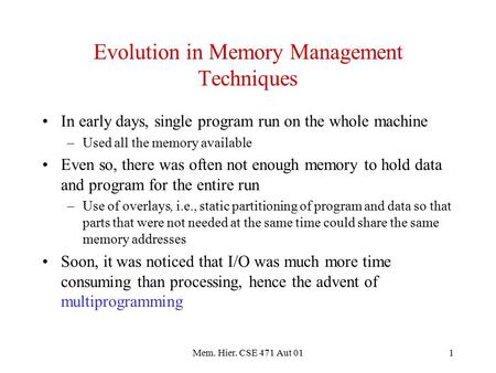 Mem. Hier. CSE 471 Aut 011 Evolution in Memory Management Techniques In early days, single program run on the whole machine –Used all the memory available.