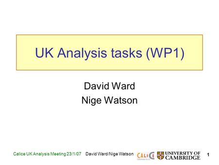 1 Calice UK Analysis Meeting 23/1/07David Ward/Nige Watson UK Analysis tasks (WP1) David Ward Nige Watson TexPoint fonts used in EMF. Read the TexPoint.