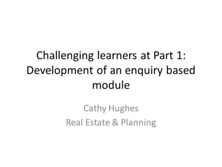 Challenging learners at Part 1: Development of an enquiry based module Cathy Hughes Real Estate & Planning.