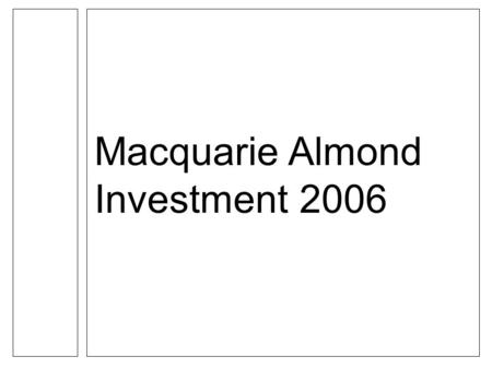 Macquarie Almond Investment 2006. Important Notice SAMPLE MACQUARIE ALMOND INVESTMENT 2006 PRESENTATION ONLY TO BE PRESENTED WITH APPROPRIATE DISCLAIMERS.