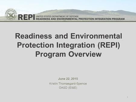 Readiness and Environmental Protection Integration (REPI) Program Overview June 22, 2015 Kristin Thomasgard-Spence OASD (EI&E) 1.