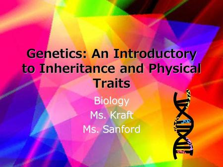 Genetics: An Introductory to Inheritance and Physical Traits Biology Ms. Kraft Ms. Sanford.