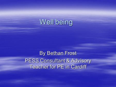 Well being By Bethan Frost PESS Consultant & Advisory Teacher for PE in Cardiff.