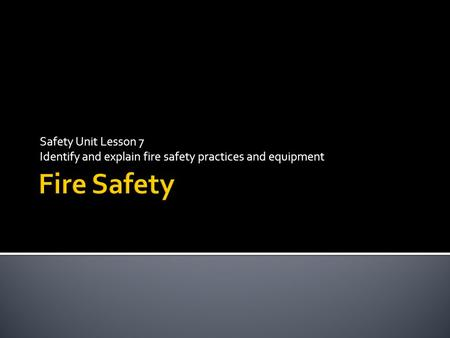 Safety Unit Lesson 7 Identify and explain fire safety practices and equipment.