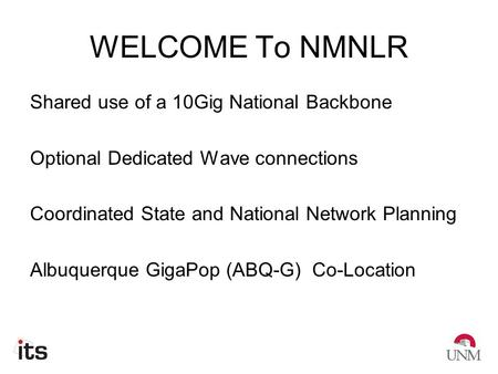 WELCOME To NMNLR Shared use of a 10Gig National Backbone Optional Dedicated Wave connections Coordinated State and National Network Planning Albuquerque.