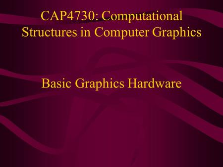CAP4730: Computational Structures in Computer Graphics Basic Graphics Hardware.