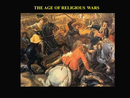 THE AGE OF RELIGIOUS WARS. FRANCE: CHAOS & VIOLENCE  Lack of centralized government  No control over military forces  Fractured religiously.