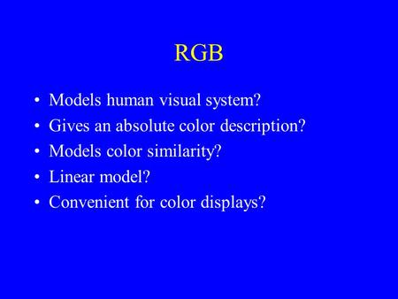 RGB Models human visual system? Gives an absolute color description? Models color similarity? Linear model? Convenient for color displays?