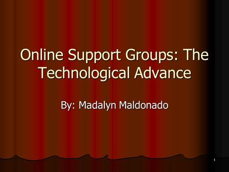 1 Online Support Groups: The Technological Advance By: Madalyn Maldonado.