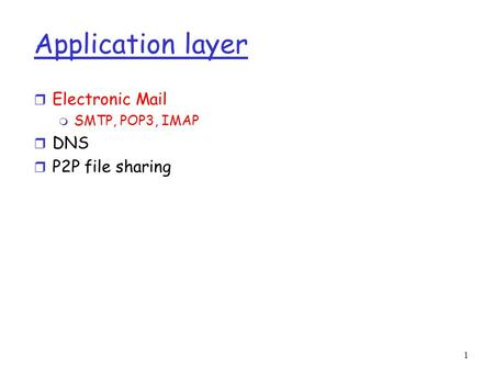 1 Application layer r Electronic Mail m SMTP, POP3, IMAP r DNS r P2P file sharing.