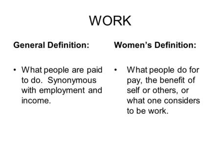 WORK General Definition: What people are paid to do. Synonymous with employment and income. Women's Definition: What people do for pay, the benefit of.