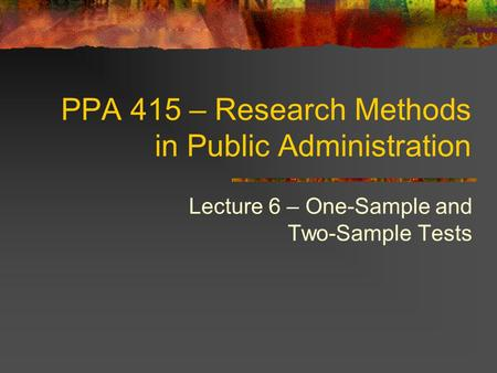 PPA 415 – Research Methods in Public Administration Lecture 6 – One-Sample and Two-Sample Tests.