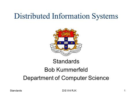 StandardsDIS W4 RJK1 Distributed Information Systems Standards Bob Kummerfeld Department of Computer Science.