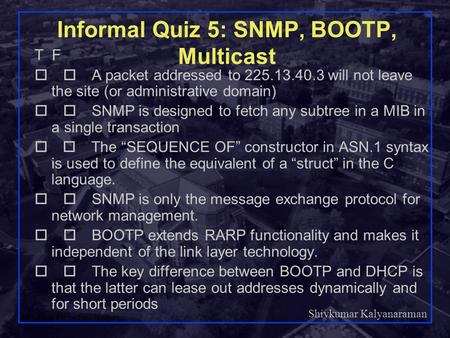 Shivkumar Kalyanaraman Rensselaer Polytechnic Institute 1 Informal Quiz 5: SNMP, BOOTP, Multicast T F  A packet addressed to 225.13.40.3 will not leave.
