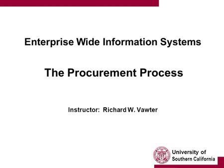 University of Southern California Enterprise Wide Information Systems The Procurement Process Instructor: Richard W. Vawter.