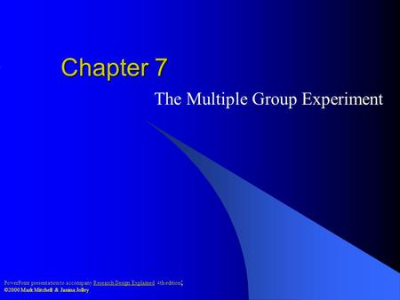 PowerPoint presentation to accompany Research Design Explained 4th edition ; ©2000 Mark Mitchell & Janina Jolley Chapter 7 The Multiple Group Experiment.