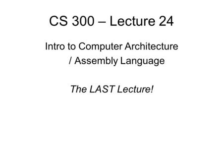 CS 300 – Lecture 24 Intro to Computer Architecture / Assembly Language The LAST Lecture!