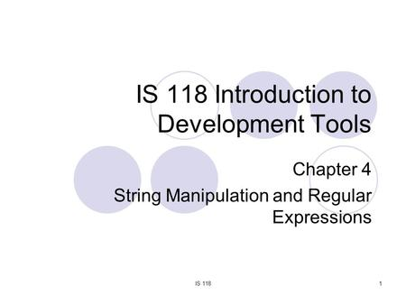 IS 1181 IS 118 Introduction to Development Tools Chapter 4 String Manipulation and Regular Expressions.