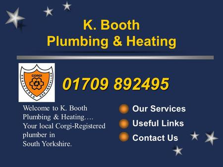 Our Services Useful Links Contact Us Welcome to K. Booth Plumbing & Heating…. Your local Corgi-Registered plumber in South Yorkshire. 01709 892495 K. Booth.