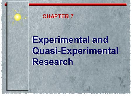 CHAPTER CHAPTER 7 Experimental and Quasi-Experimental Research.