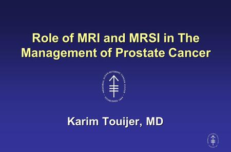 Role of MRI and MRSI in The Management of Prostate Cancer Karim Touijer, MD.