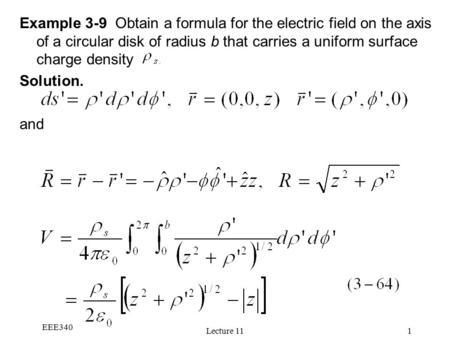 EEE340 Lecture 111 Example 3-9 Obtain a formula for the electric field on the axis of a circular disk of radius b that carries a uniform surface charge.