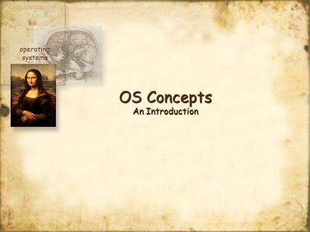 OS Concepts An Introduction operating systems. At the end of this module, you should have a basic understanding of what an operating system is, what it.