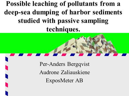 Possible leaching of pollutants from a deep-sea dumping of harbor sediments studied with passive sampling techniques. Per-Anders Bergqvist Audrone Zaliauskiene.