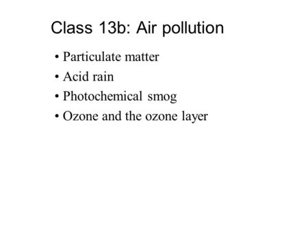 Class 13b: Air pollution Particulate matter Acid rain Photochemical smog Ozone and the ozone layer.