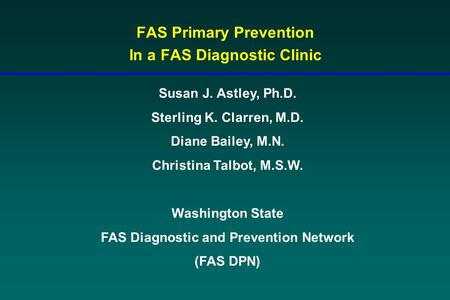 FAS Primary Prevention In a FAS Diagnostic Clinic Susan J. Astley, Ph.D. Sterling K. Clarren, M.D. Diane Bailey, M.N. Christina Talbot, M.S.W. Washington.
