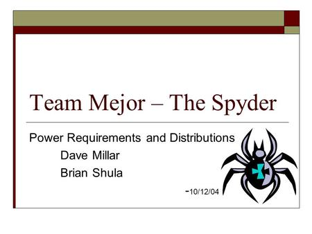 Team Mejor – The Spyder Power Requirements and Distributions Dave Millar Brian Shula - 10/12/04.
