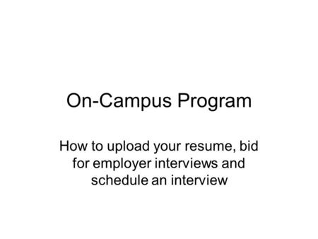 On-Campus Program How to upload your resume, bid for employer interviews and schedule an interview.