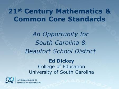 21 st Century Mathematics & Common Core Standards An Opportunity for South Carolina & Beaufort School District Ed Dickey College of Education University.