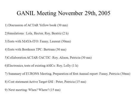 GANIL Meeting November 29th, 2005 1) Discussion of ACTAR Yellow book (30 mn) 2)Simulations : Lola, Hector, Roy, Beatriz (2 h) 3)Tests with MAYA-ITO: Fanny,