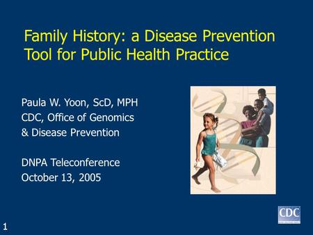 Family History: a Disease Prevention Tool for Public Health Practice Paula W. Yoon, ScD, MPH CDC, Office of Genomics & Disease Prevention DNPA Teleconference.