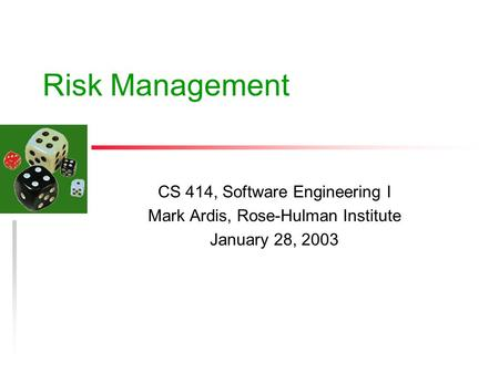 Risk Management CS 414, Software Engineering I Mark Ardis, Rose-Hulman Institute January 28, 2003.